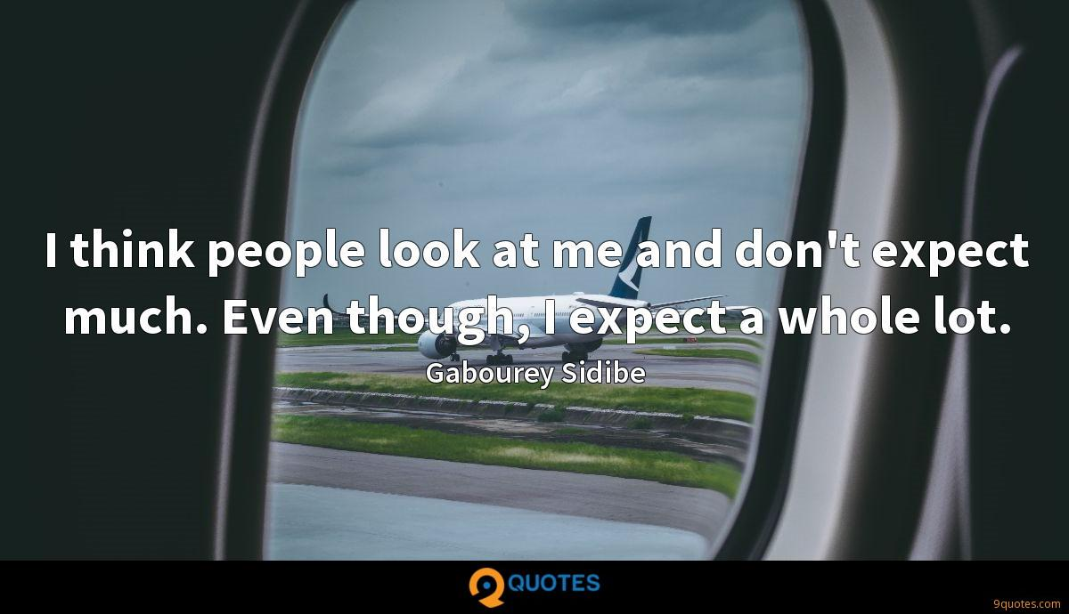 I think people look at me and don't expect much. Even though, I expect a whole lot.