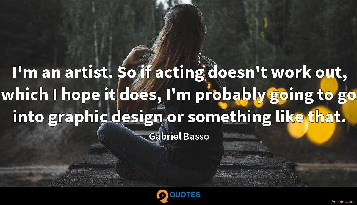 I'm an artist. So if acting doesn't work out, which I hope it does, I'm probably going to go into graphic design or something like that.