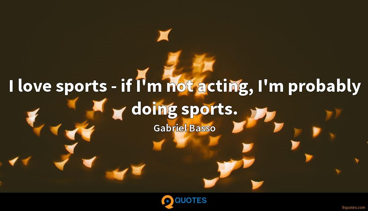 I love sports - if I'm not acting, I'm probably doing sports.