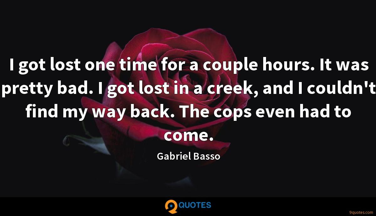 I got lost one time for a couple hours. It was pretty bad. I got lost in a creek, and I couldn't find my way back. The cops even had to come.