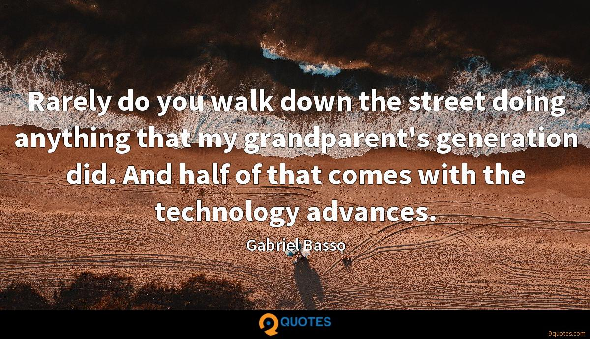 Rarely do you walk down the street doing anything that my grandparent's generation did. And half of that comes with the technology advances.
