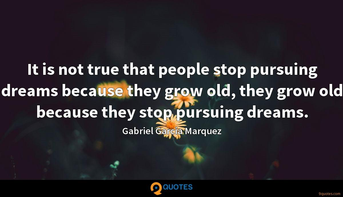 It is not true that people stop pursuing dreams because they grow old, they grow old because they stop pursuing dreams.