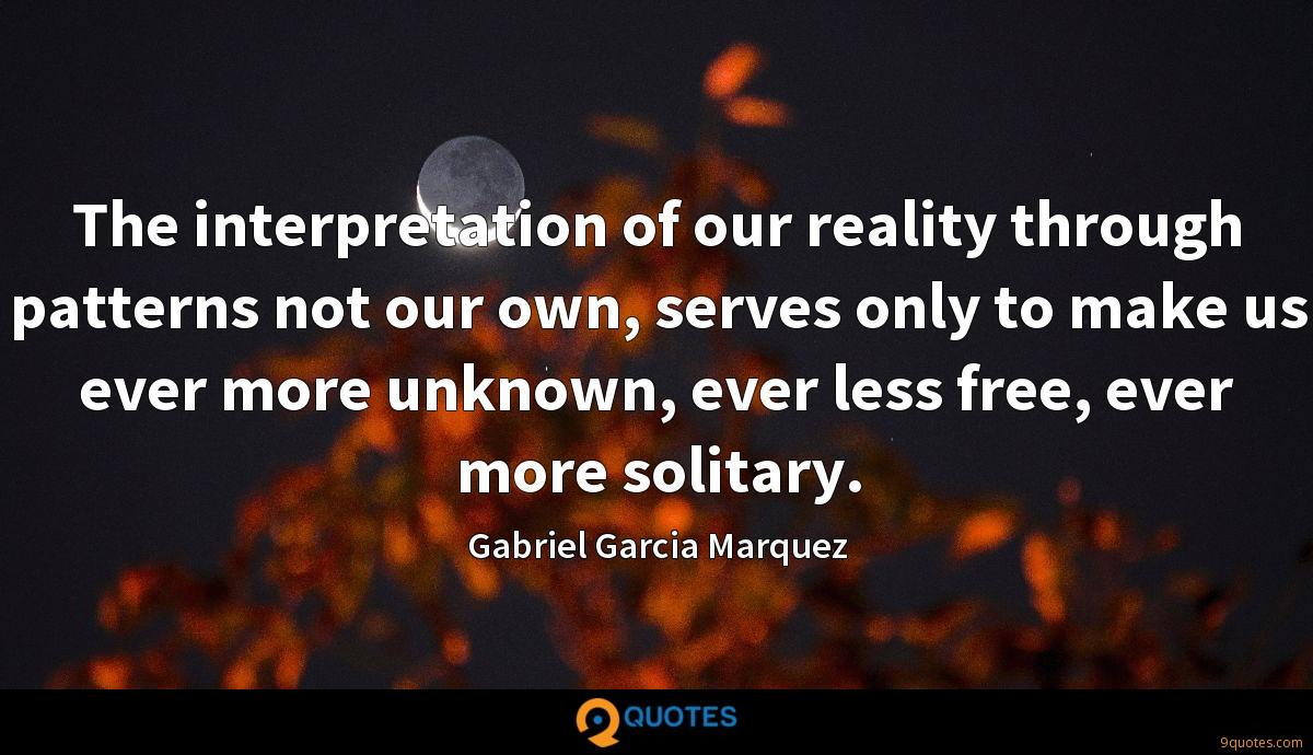 The interpretation of our reality through patterns not our own, serves only to make us ever more unknown, ever less free, ever more solitary.