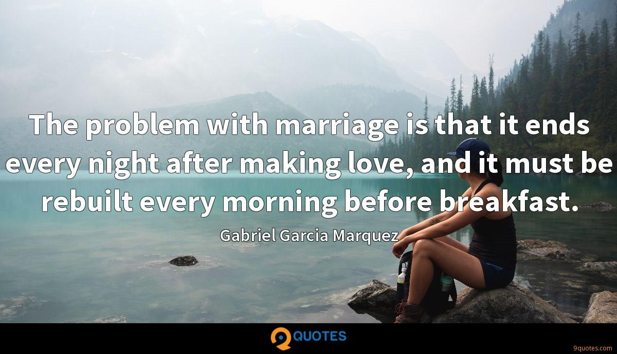 The problem with marriage is that it ends every night after making love, and it must be rebuilt every morning before breakfast.
