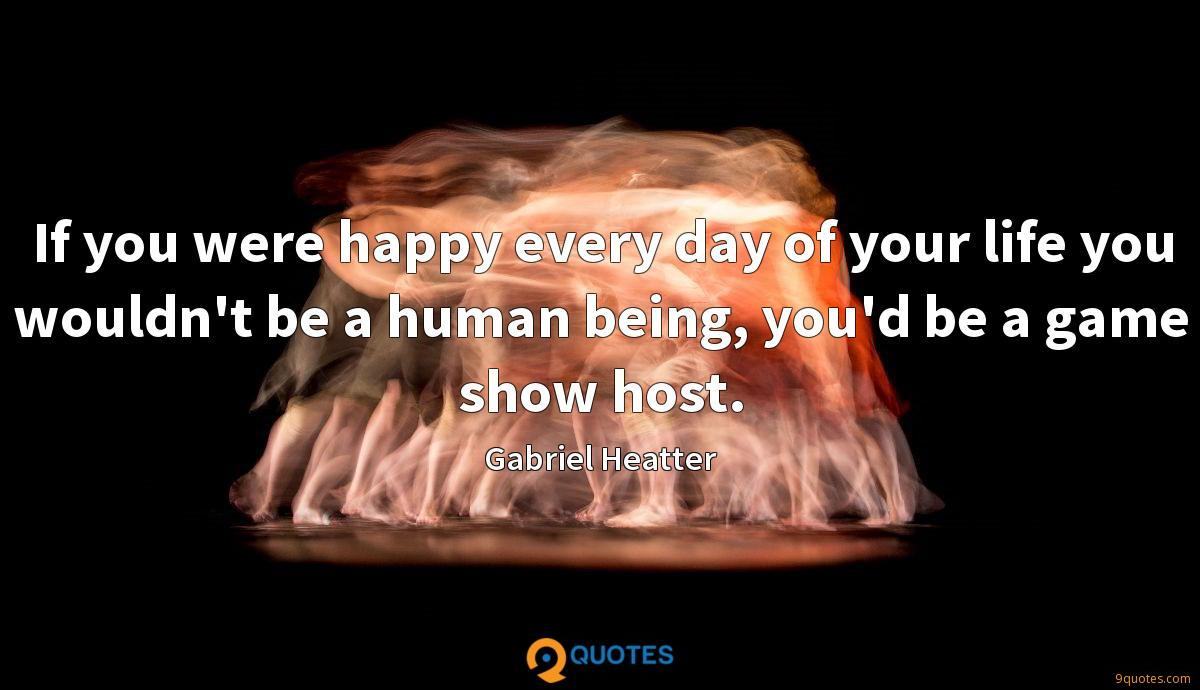 If you were happy every day of your life you wouldn't be a human being, you'd be a game show host.