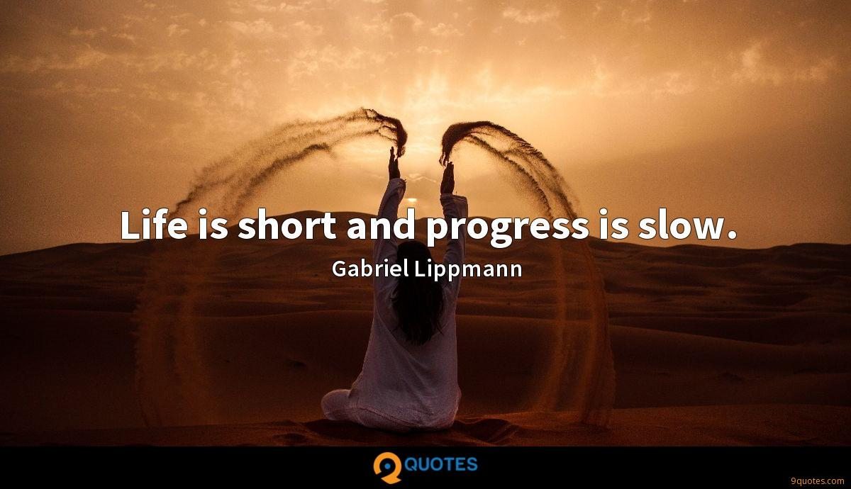 Life is short and progress is slow.