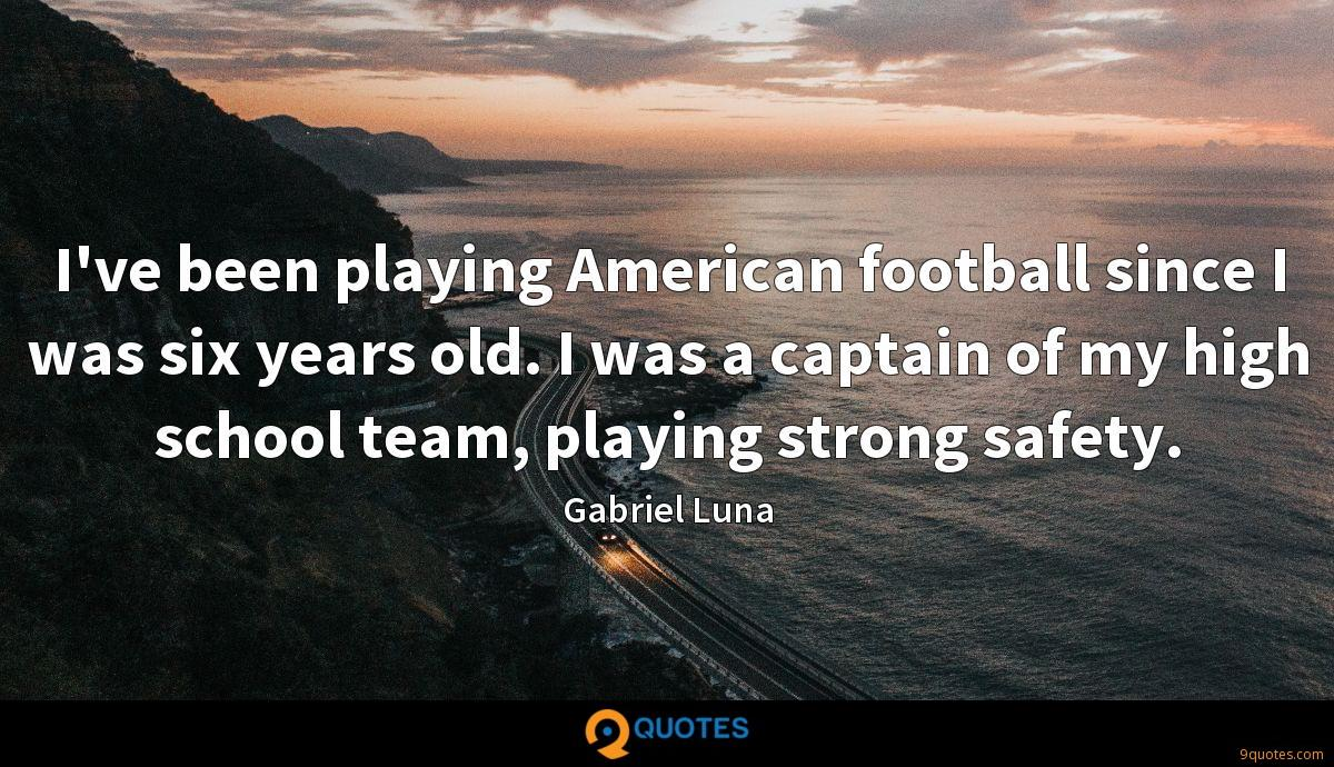 I've been playing American football since I was six years old. I was a captain of my high school team, playing strong safety.