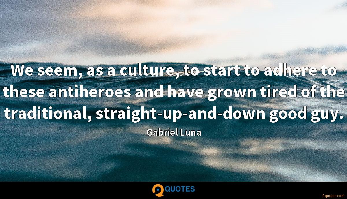 We seem, as a culture, to start to adhere to these antiheroes and have grown tired of the traditional, straight-up-and-down good guy.