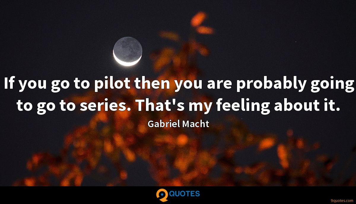 If you go to pilot then you are probably going to go to series. That's my feeling about it.