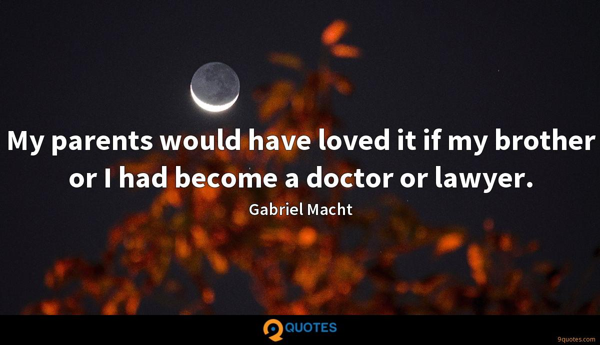 My parents would have loved it if my brother or I had become a doctor or lawyer.