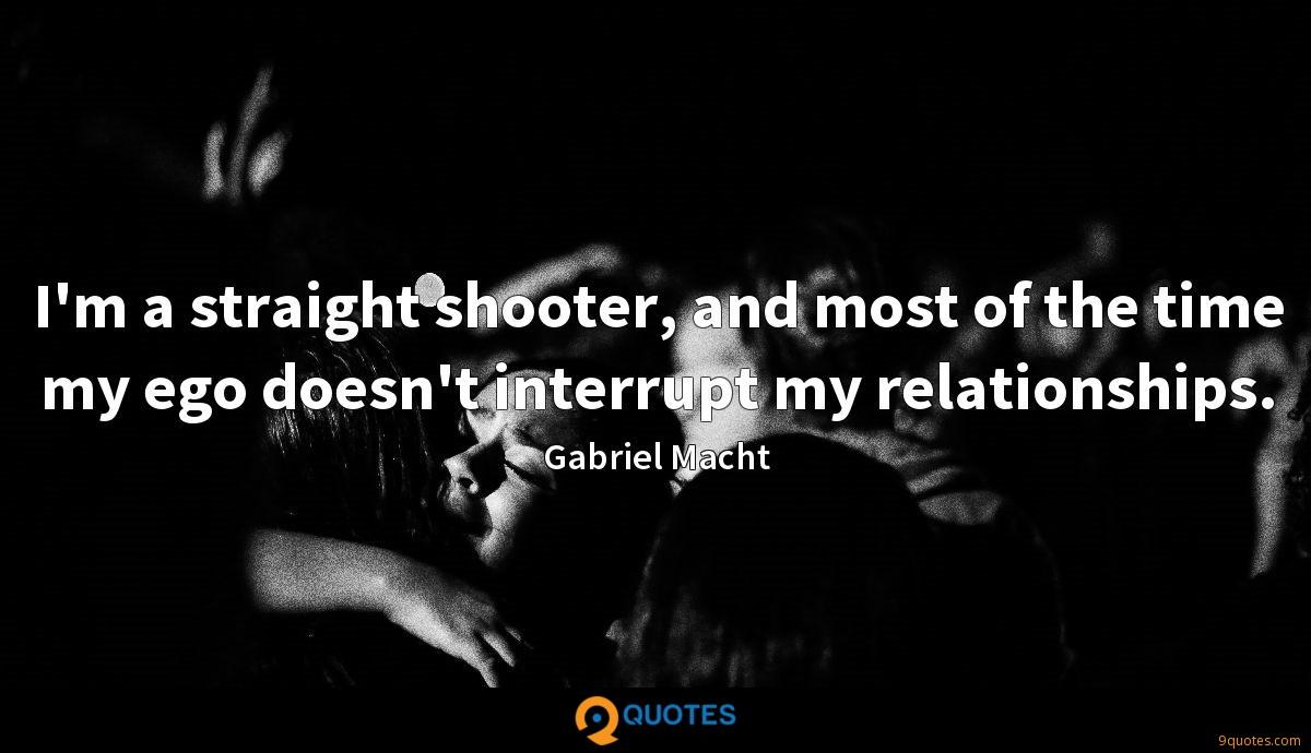 I'm a straight shooter, and most of the time my ego doesn't interrupt my relationships.