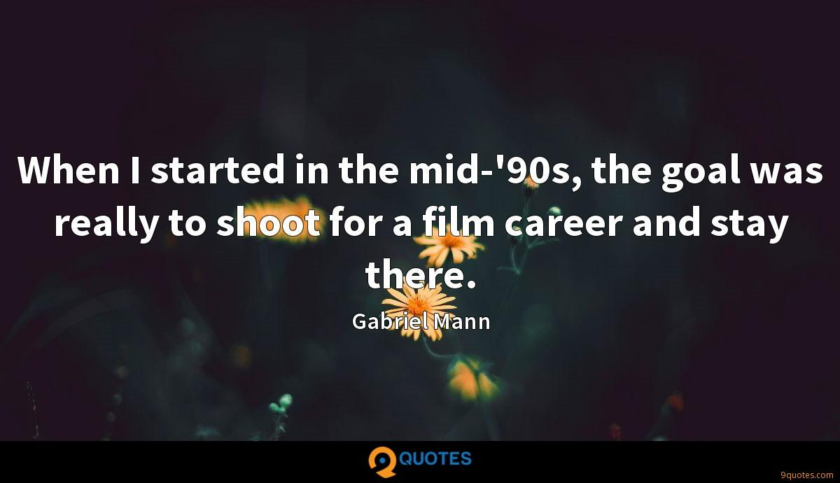 When I started in the mid-'90s, the goal was really to shoot for a film career and stay there.