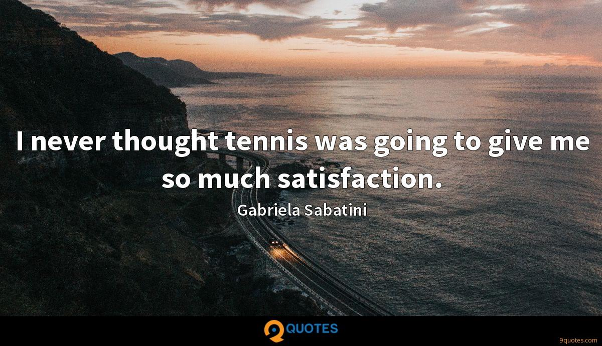I never thought tennis was going to give me so much satisfaction.