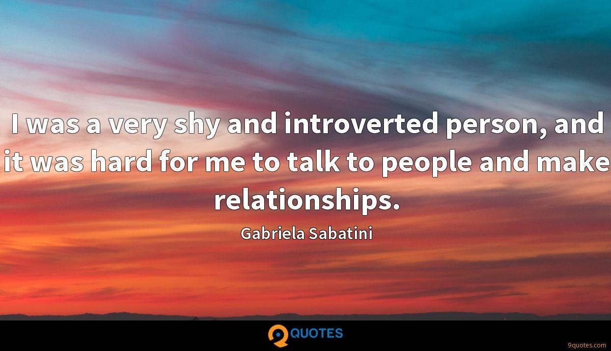 I was a very shy and introverted person, and it was hard for me to talk to people and make relationships.