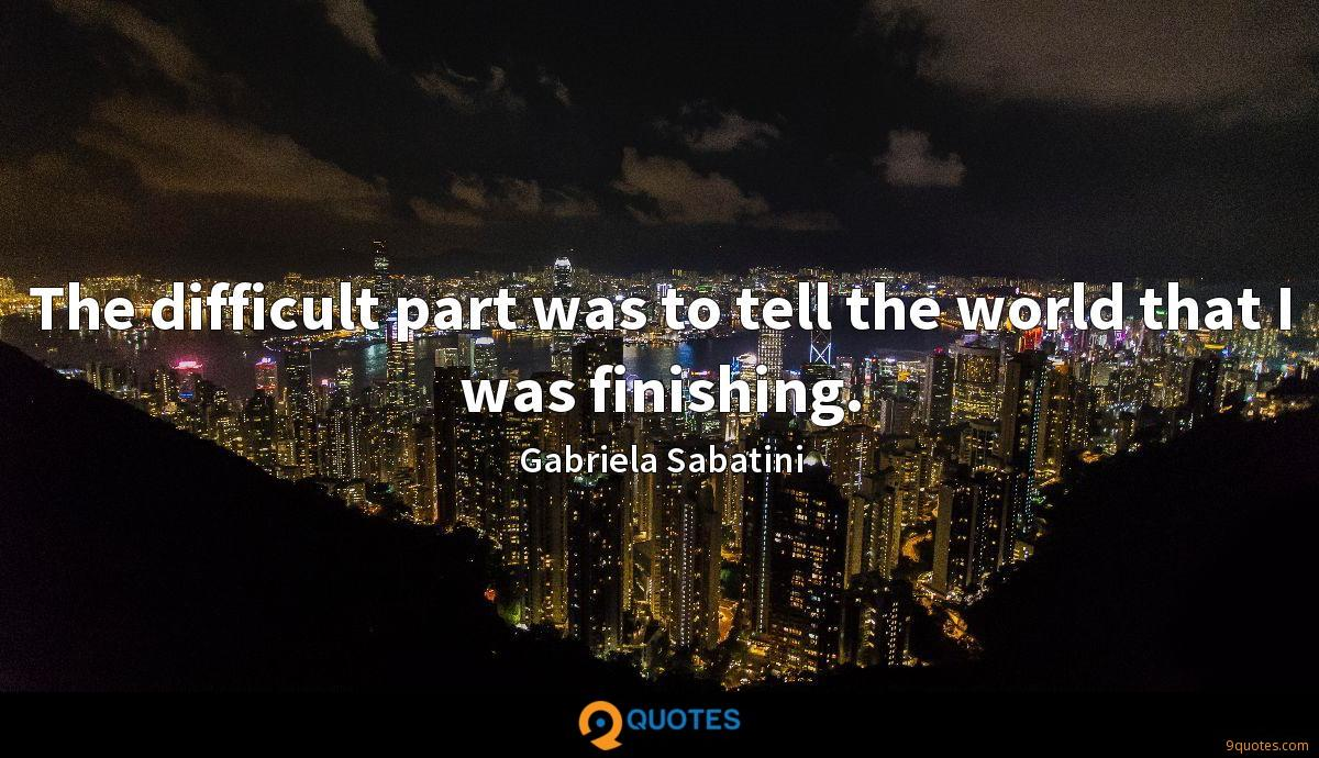 The difficult part was to tell the world that I was finishing.