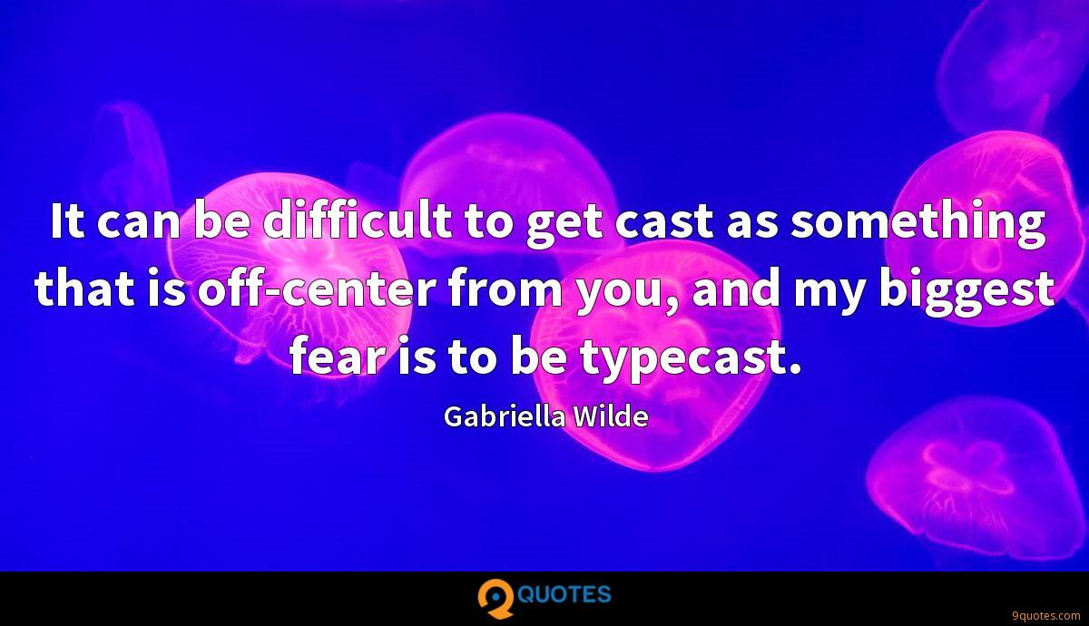 It can be difficult to get cast as something that is off-center from you, and my biggest fear is to be typecast.