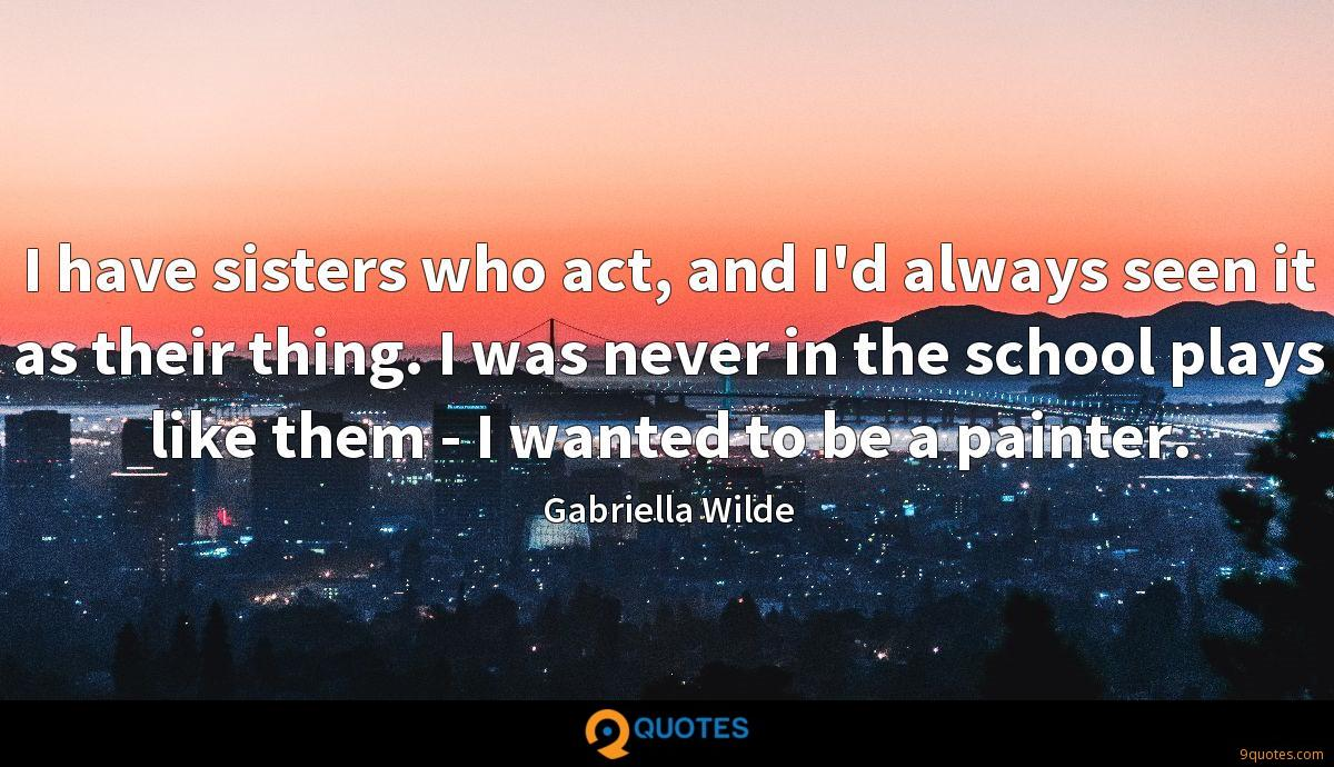 I have sisters who act, and I'd always seen it as their thing. I was never in the school plays like them - I wanted to be a painter.