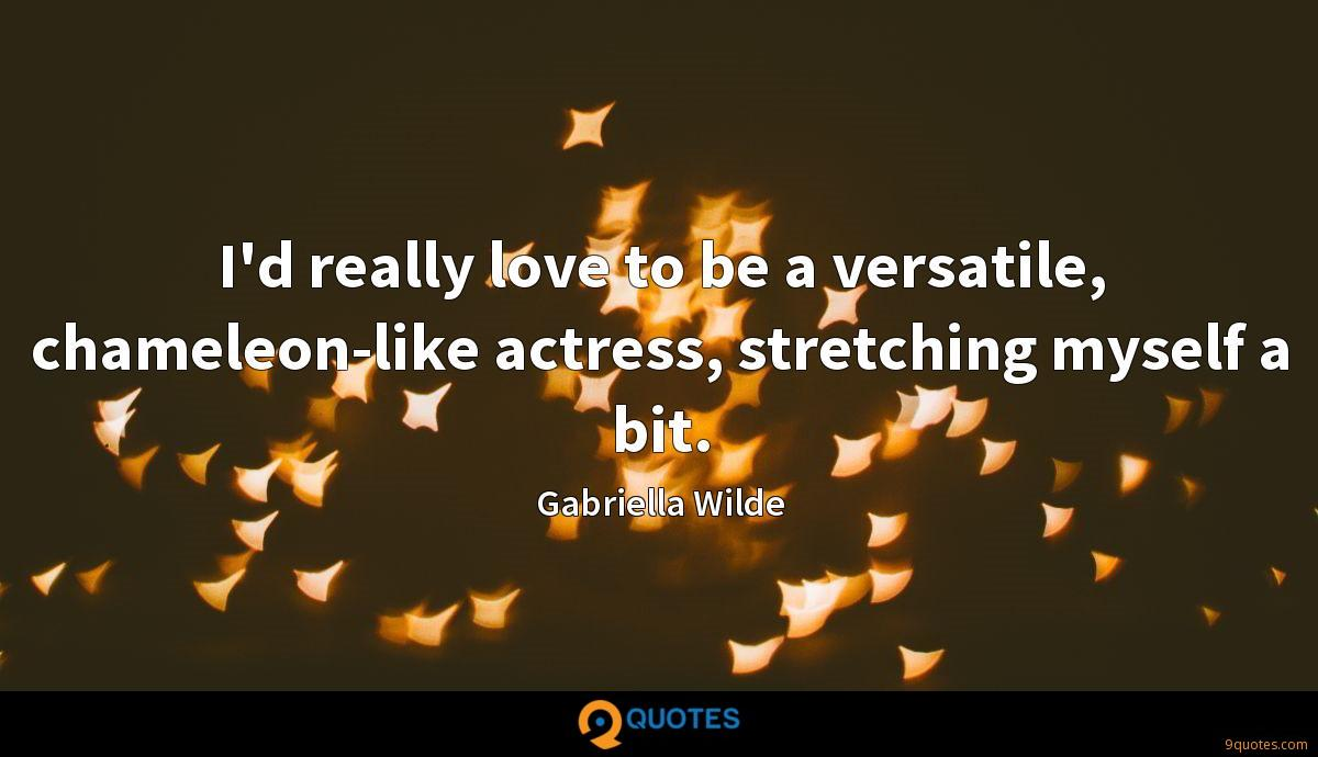 I'd really love to be a versatile, chameleon-like actress, stretching myself a bit.
