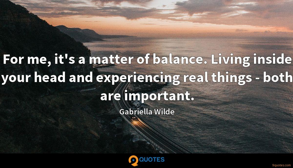 For me, it's a matter of balance. Living inside your head and experiencing real things - both are important.