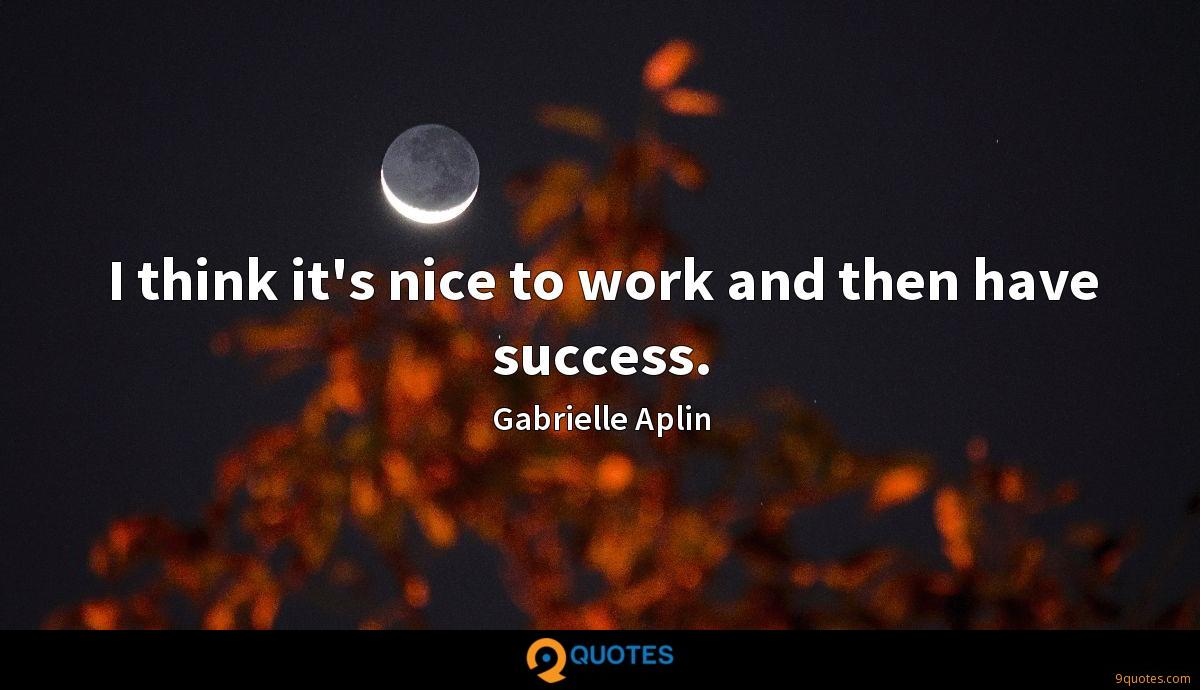 I think it's nice to work and then have success.