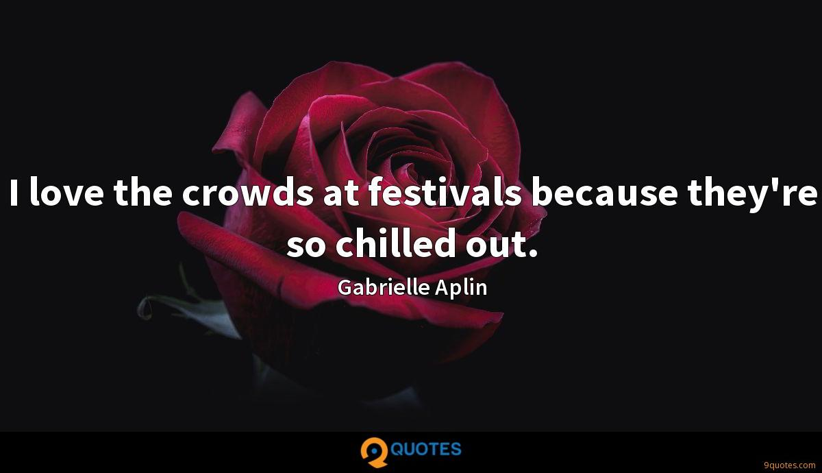 I love the crowds at festivals because they're so chilled out.