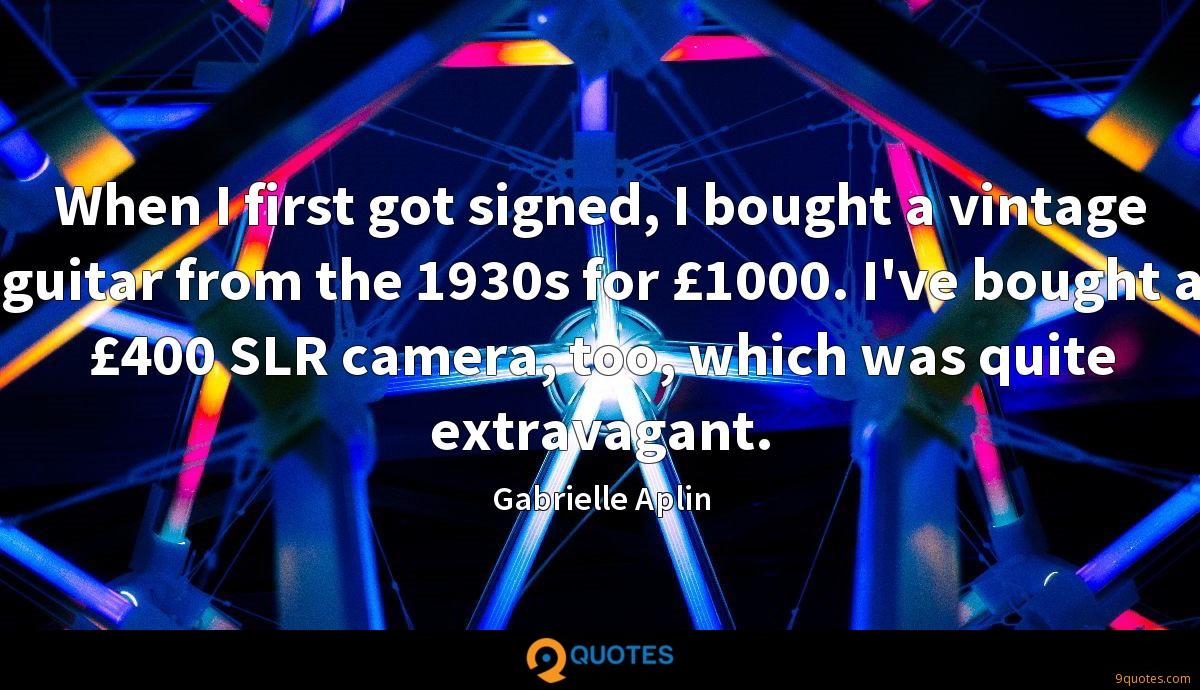 When I first got signed, I bought a vintage guitar from the 1930s for £1000. I've bought a £400 SLR camera, too, which was quite extravagant.