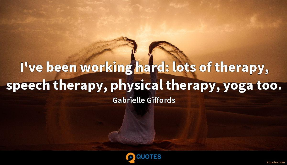 I've been working hard: lots of therapy, speech therapy, physical therapy, yoga too.