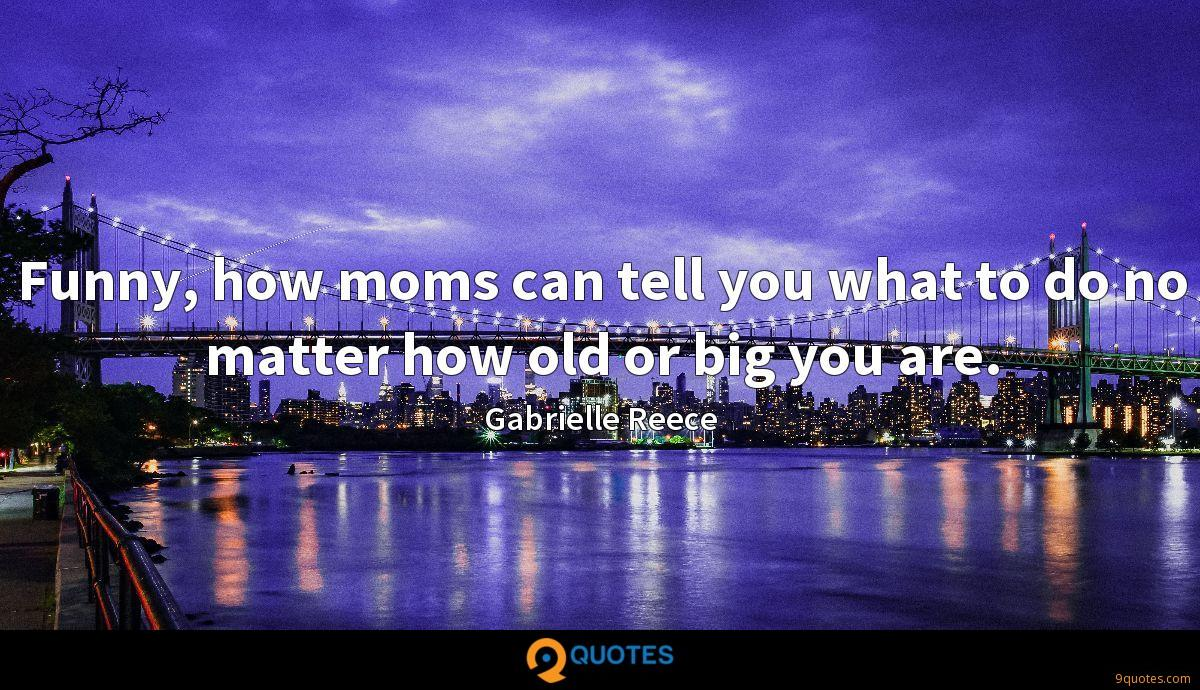 Funny, how moms can tell you what to do no matter how old or big you are.
