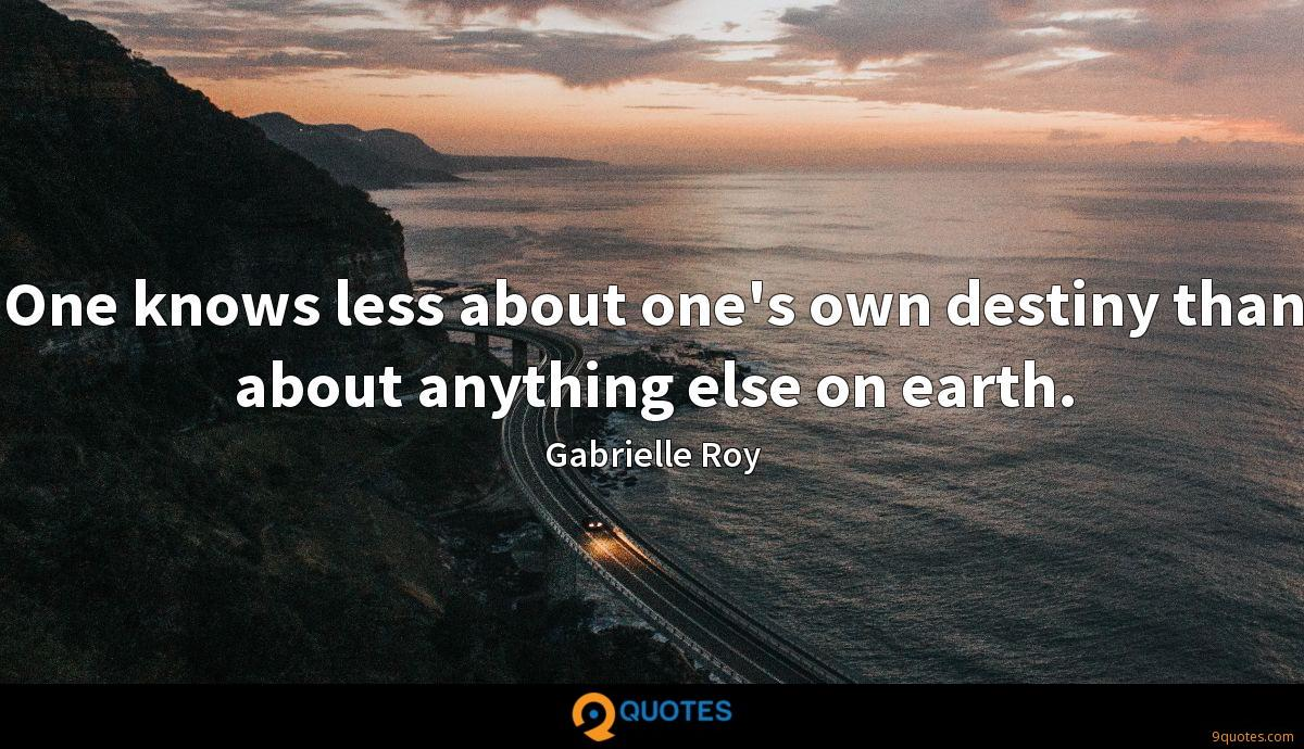 One knows less about one's own destiny than about anything else on earth.