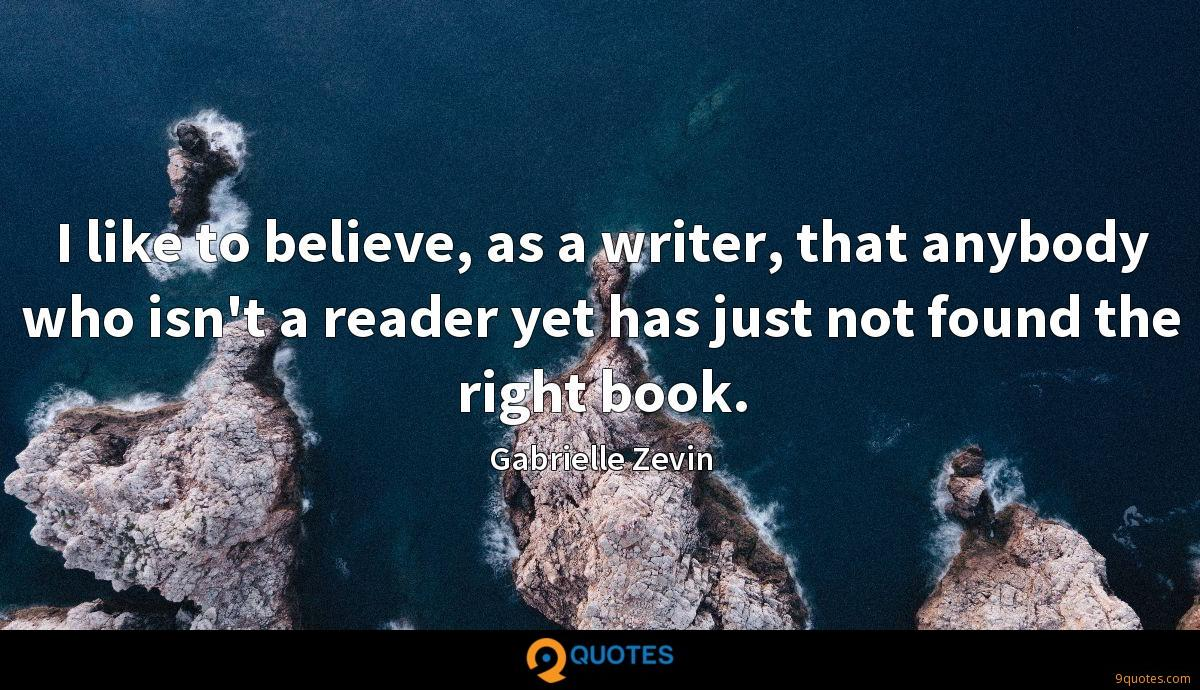 I like to believe, as a writer, that anybody who isn't a reader yet has just not found the right book.