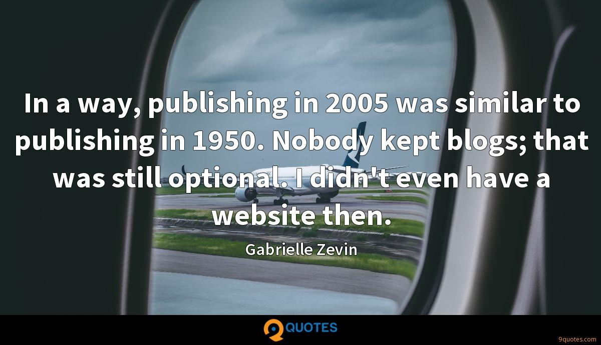 In a way, publishing in 2005 was similar to publishing in 1950. Nobody kept blogs; that was still optional. I didn't even have a website then.