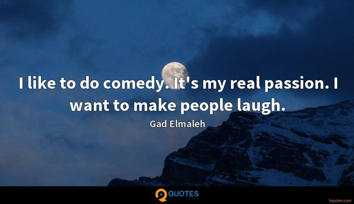 I like to do comedy. It's my real passion. I want to make people laugh.