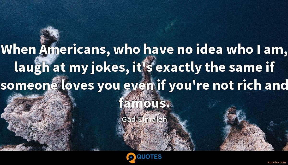 When Americans, who have no idea who I am, laugh at my jokes, it's exactly the same if someone loves you even if you're not rich and famous.