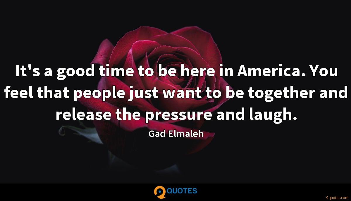 It's a good time to be here in America. You feel that people just want to be together and release the pressure and laugh.