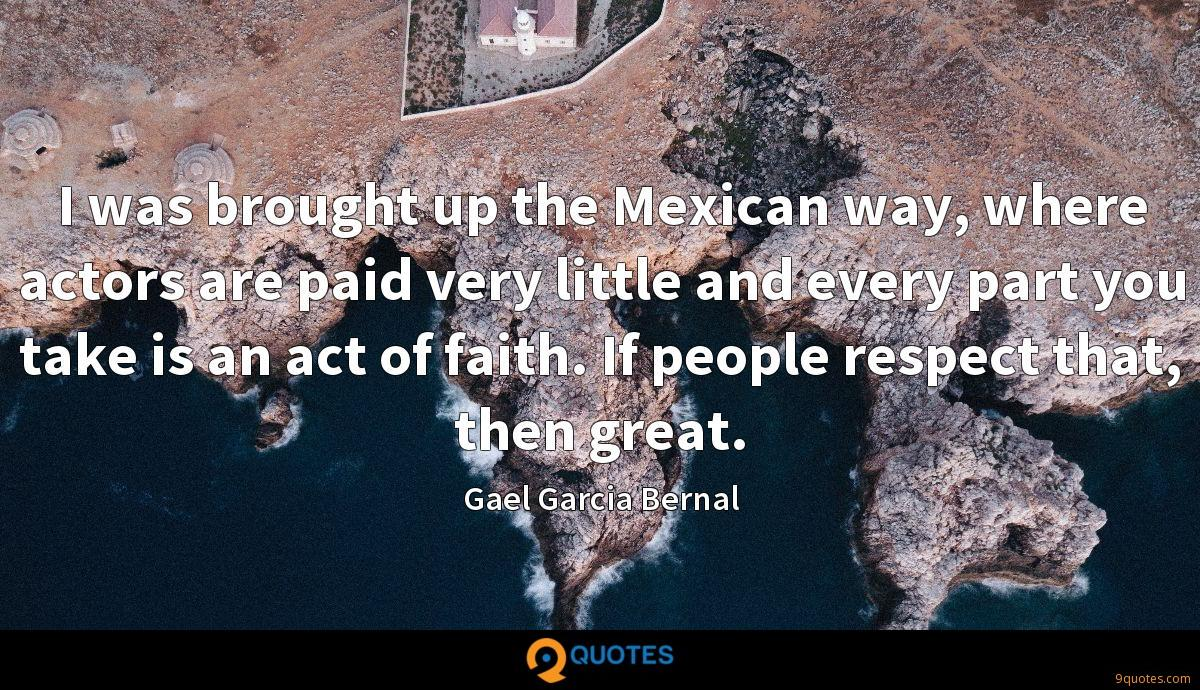 I was brought up the Mexican way, where actors are paid very little and every part you take is an act of faith. If people respect that, then great.