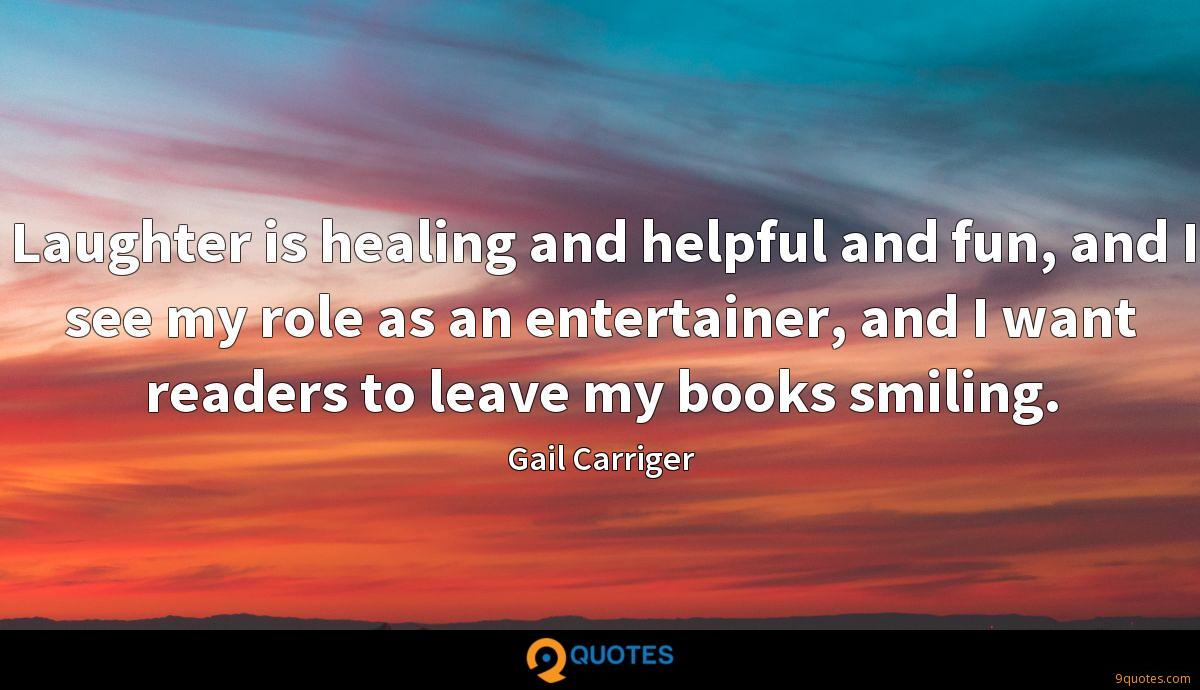 Laughter is healing and helpful and fun, and I see my role as an entertainer, and I want readers to leave my books smiling.