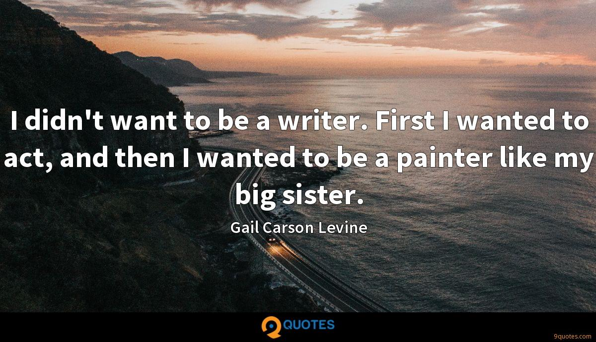 I didn't want to be a writer. First I wanted to act, and then I wanted to be a painter like my big sister.