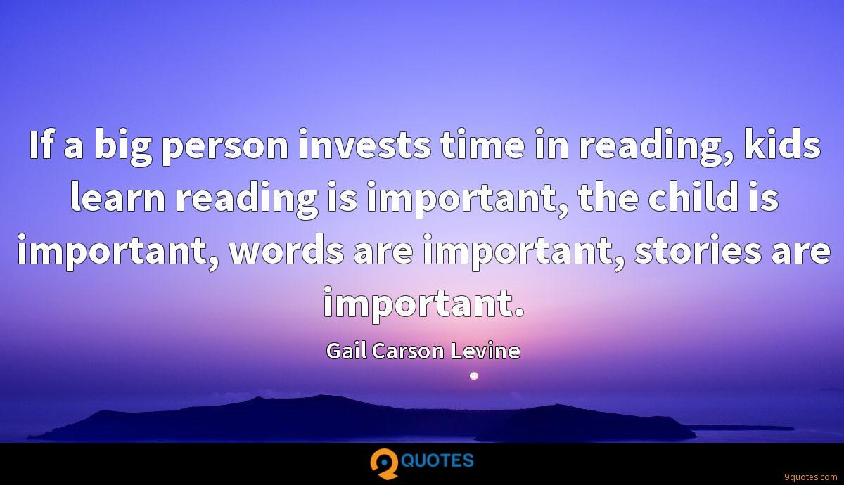 If a big person invests time in reading, kids learn reading is important, the child is important, words are important, stories are important.