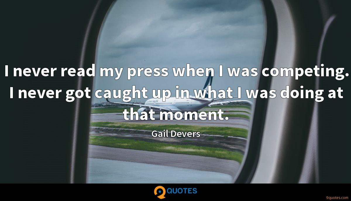 I never read my press when I was competing. I never got caught up in what I was doing at that moment.