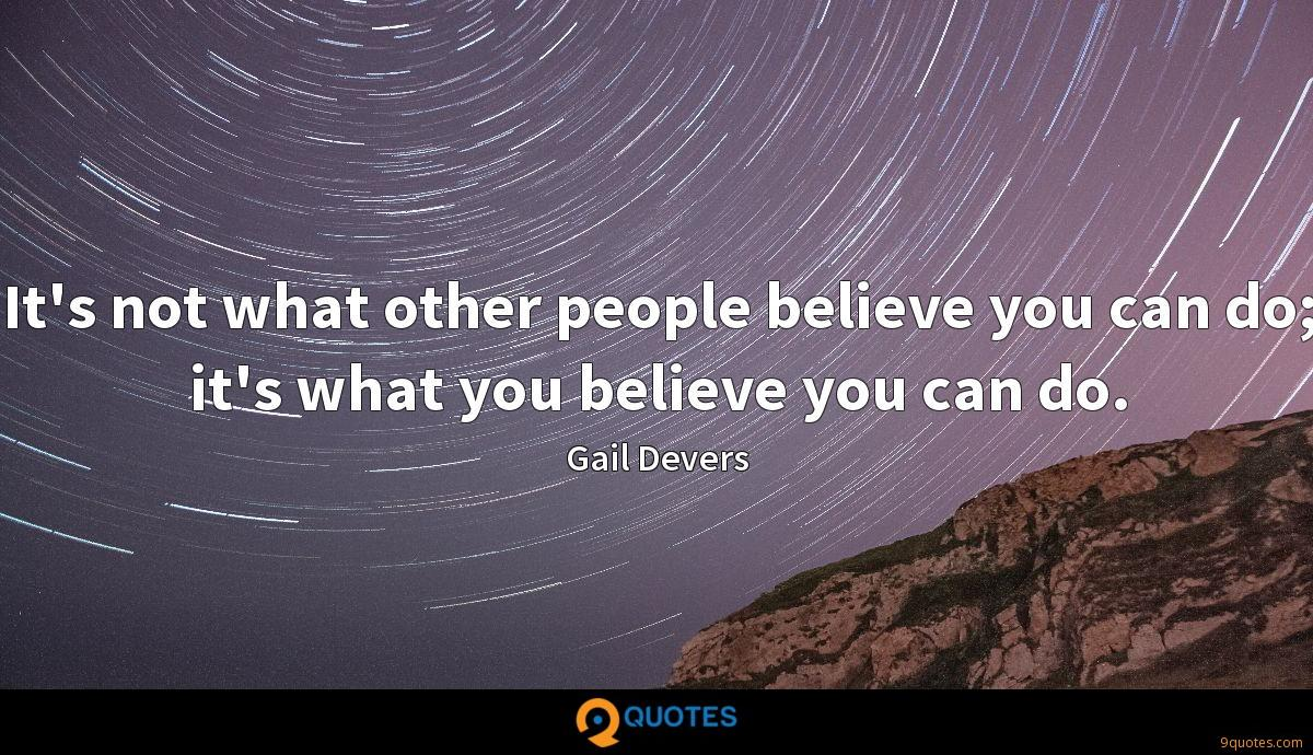 It's not what other people believe you can do; it's what you believe you can do.