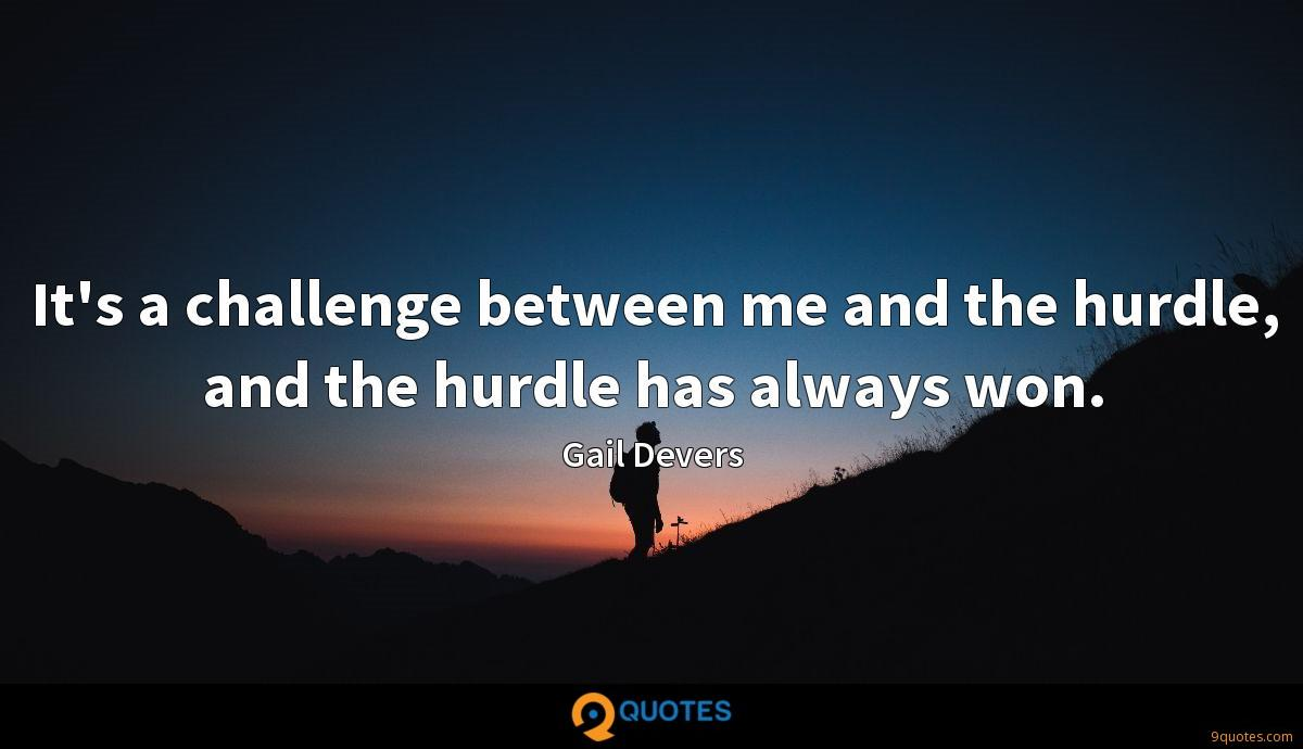 It's a challenge between me and the hurdle, and the hurdle has always won.