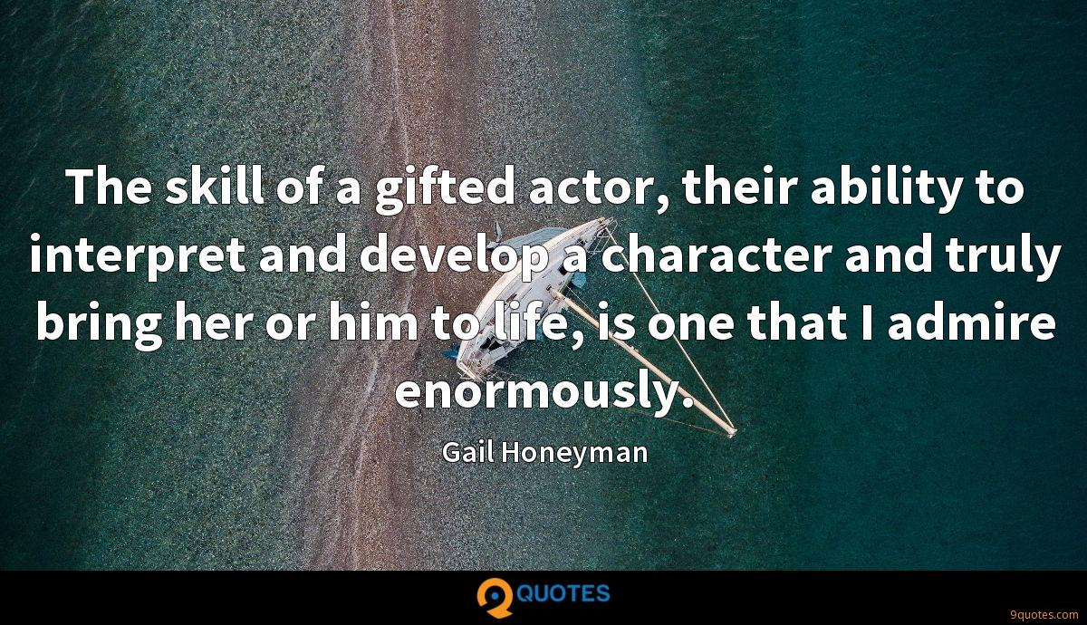 The skill of a gifted actor, their ability to interpret and develop a character and truly bring her or him to life, is one that I admire enormously.