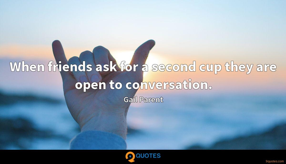 When friends ask for a second cup they are open to conversation.