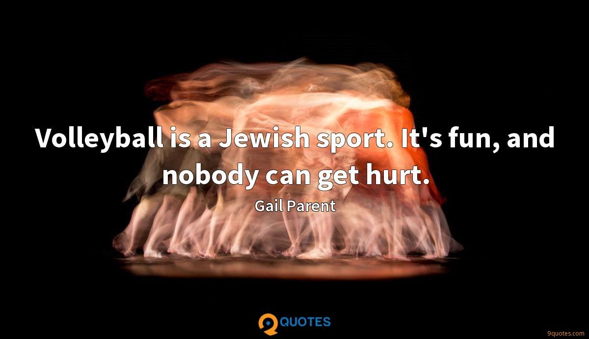 Volleyball is a Jewish sport. It's fun, and nobody can get hurt.