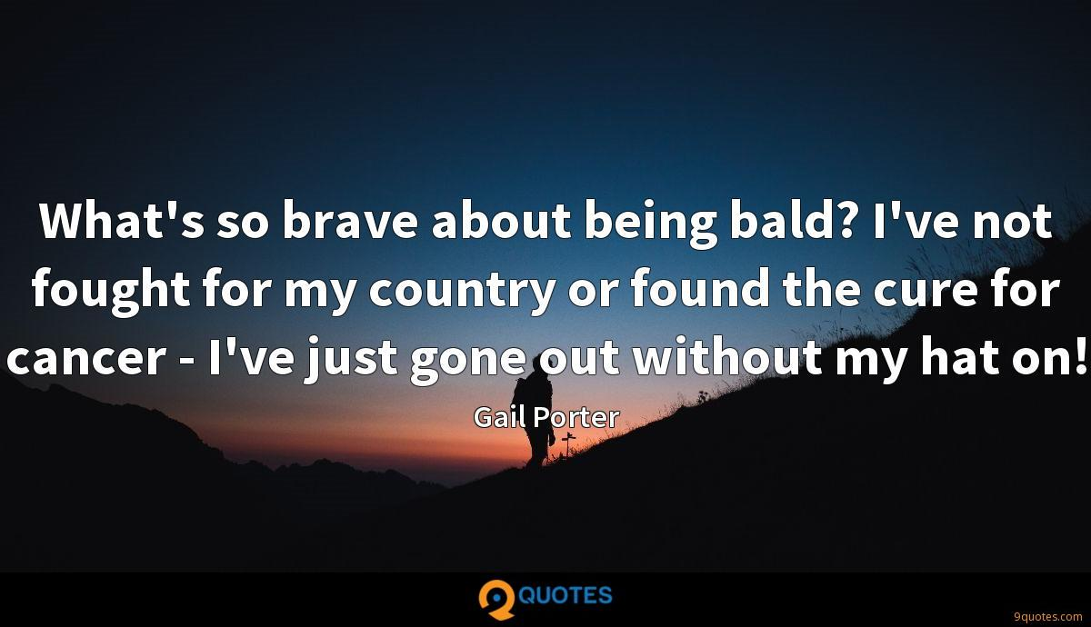 What's so brave about being bald? I've not fought for my country or found the cure for cancer - I've just gone out without my hat on!