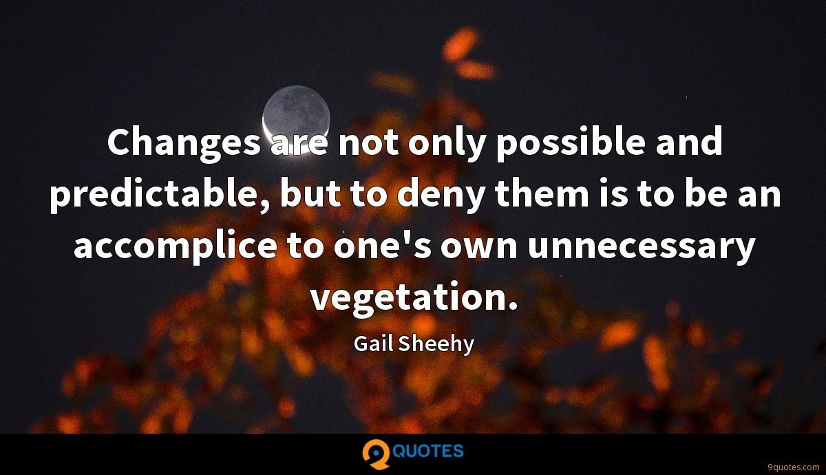 Changes are not only possible and predictable, but to deny them is to be an accomplice to one's own unnecessary vegetation.