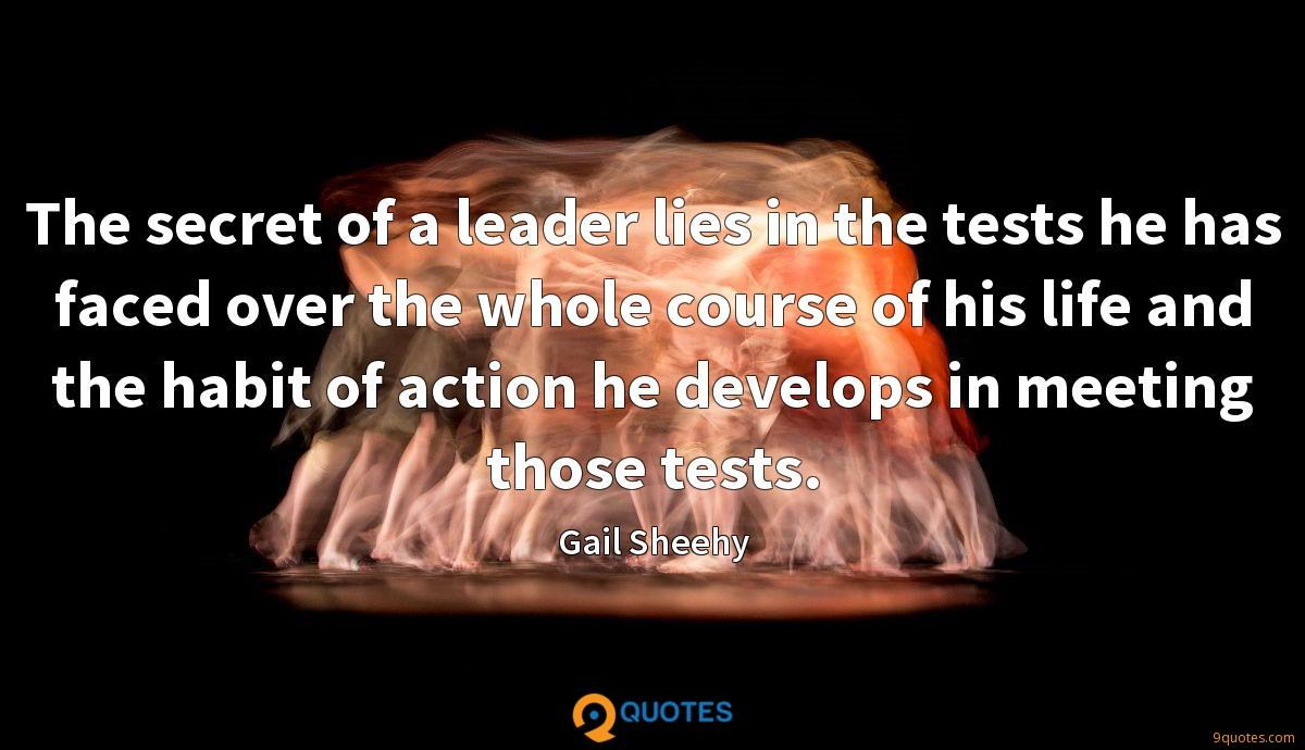 The secret of a leader lies in the tests he has faced over the whole course of his life and the habit of action he develops in meeting those tests.