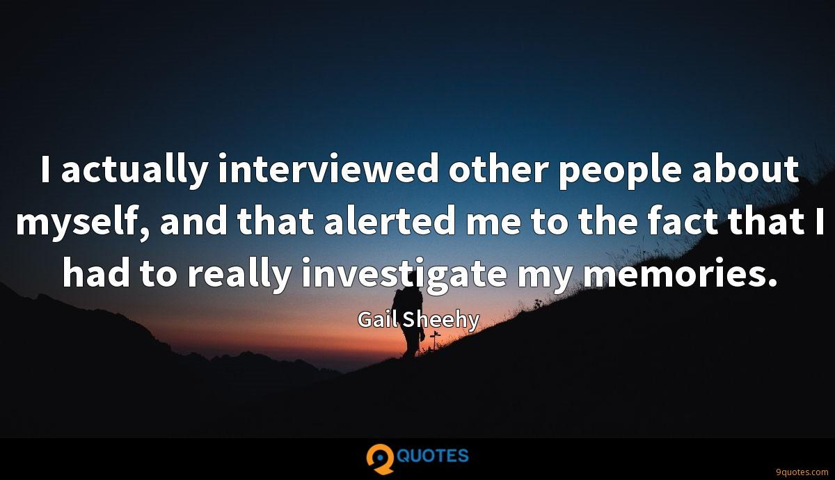 I actually interviewed other people about myself, and that alerted me to the fact that I had to really investigate my memories.