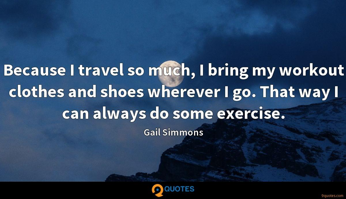 Because I travel so much, I bring my workout clothes and shoes wherever I go. That way I can always do some exercise.