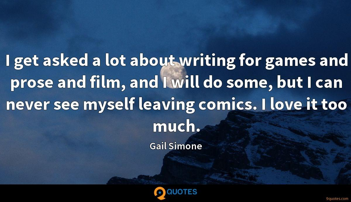 I get asked a lot about writing for games and prose and film, and I will do some, but I can never see myself leaving comics. I love it too much.